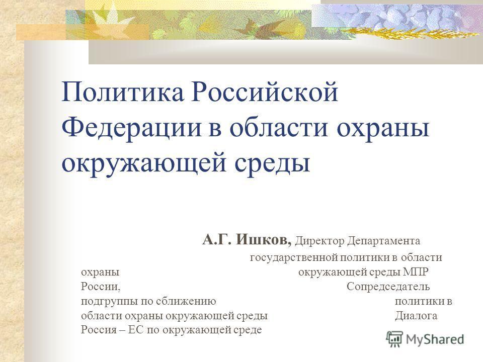 Политика Российской Федерации в области охраны окружающей среды А.Г. Ишков, Директор Департамента государственной политики в области охраны окружающей среды МПР России, Сопредседатель подгруппы по сближению политики в области охраны окружающей среды