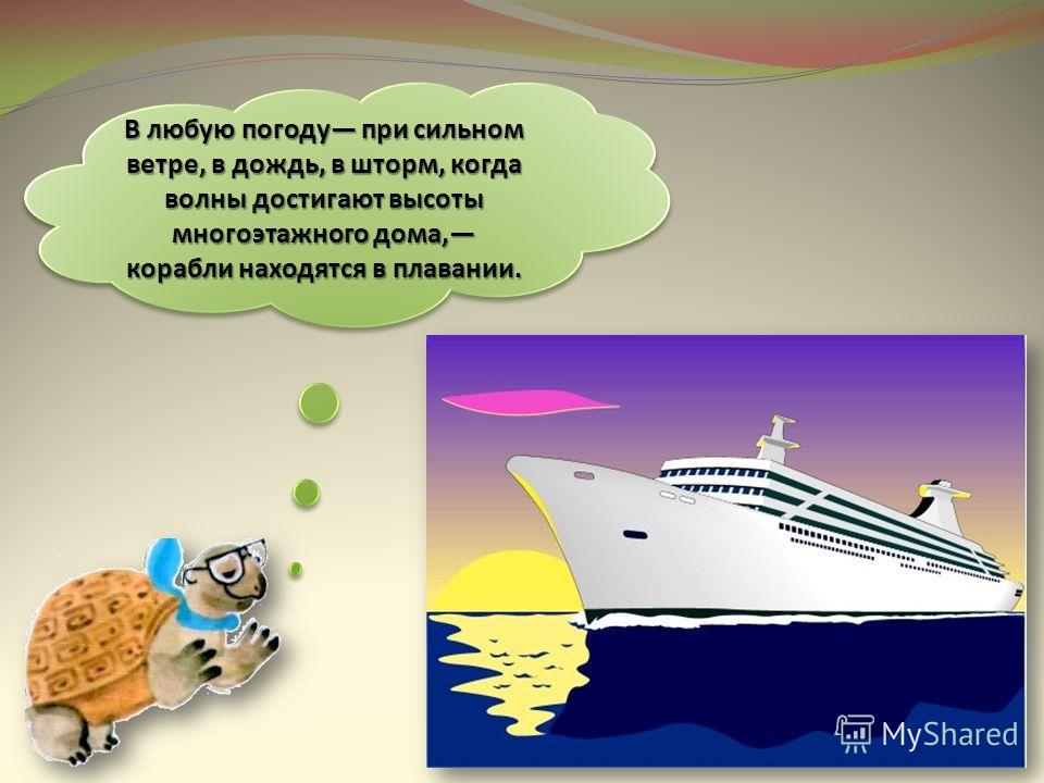 В любую погоду при сильном ветре, в дождь, в шторм, когда волны достигают высоты многоэтажного дома, корабли находятся в плавании.