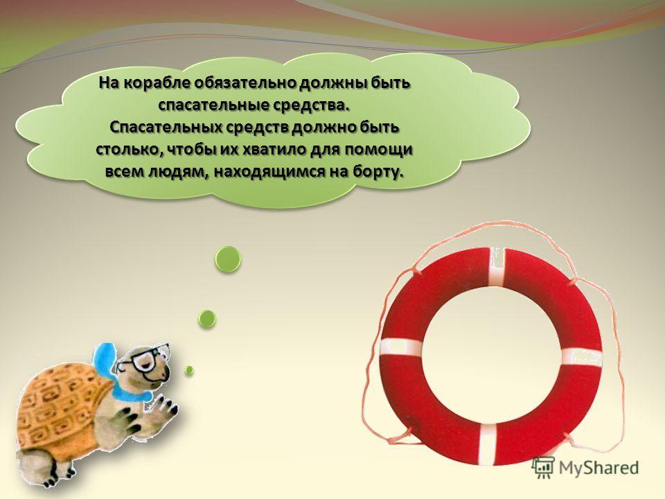 На корабле обязательно должны быть спасательные средства. Спасательных средств должно быть столько, чтобы их хватило для помощи всем людям, находящимся на борту. На корабле обязательно должны быть спасательные средства. Спасательных средств должно бы