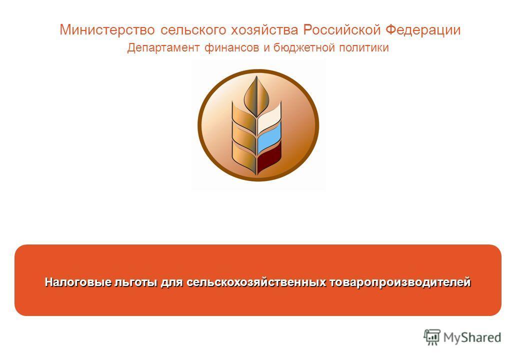 Налоговые льготы для сельскохозяйственных товаропроизводителей Министерство сельского хозяйства Российской Федерации Департамент финансов и бюджетной политики
