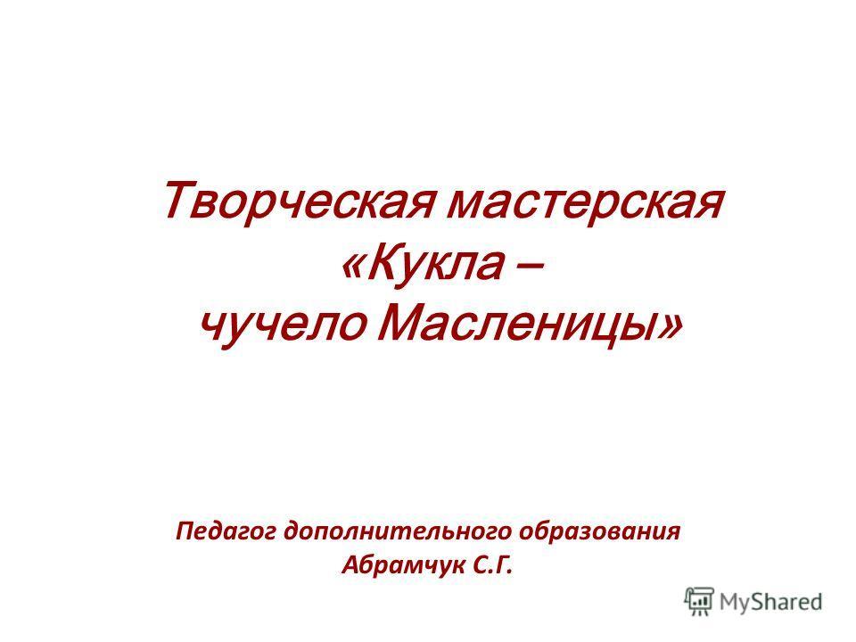 Творческая мастерская «Кукла – чучело Масленицы» Педагог дополнительного образования Абрамчук С.Г.