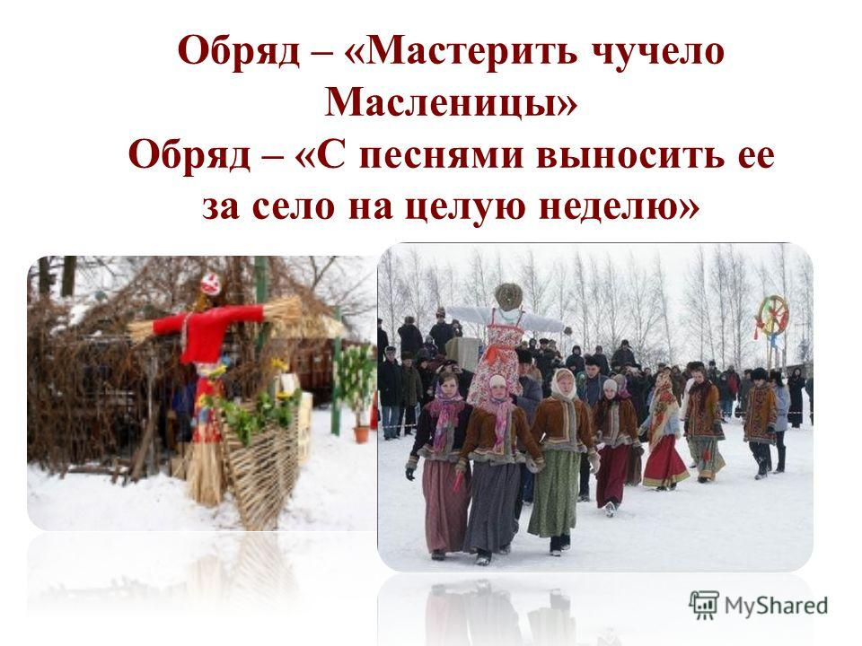 Обряд – «Мастерить чучело Масленицы» Обряд – «С песнями выносить ее за село на целую неделю»