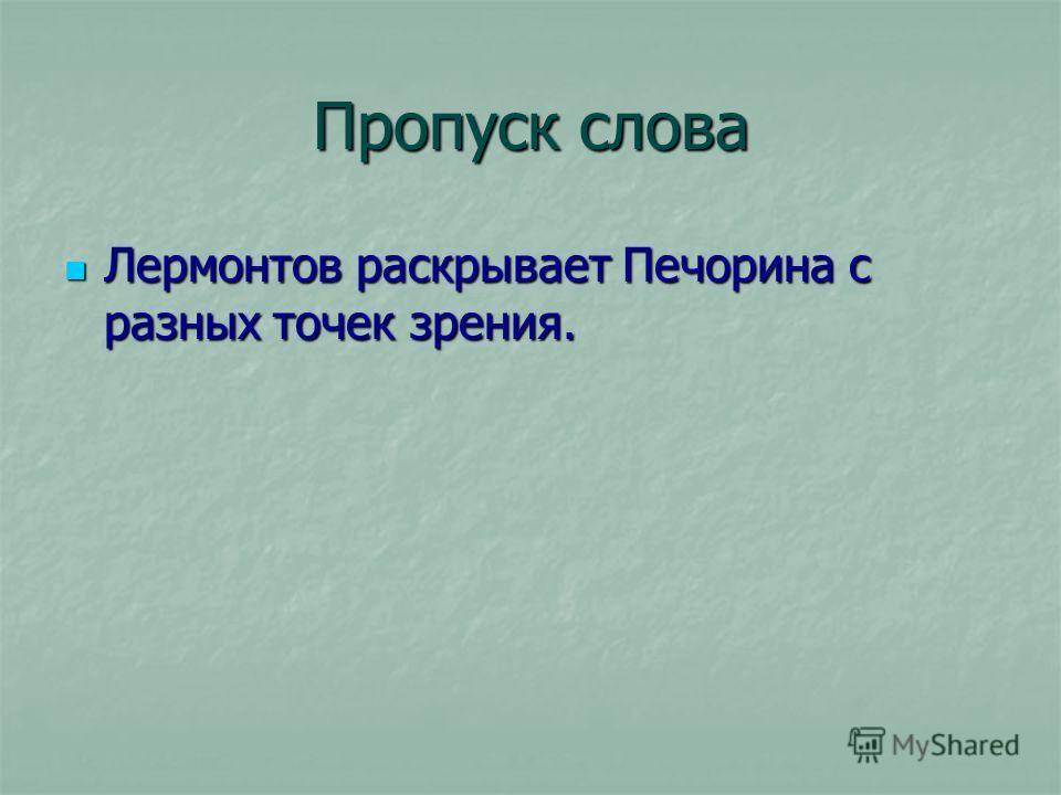 Пропуск слова Лермонтов раскрывает Печорина с разных точек зрения. Лермонтов раскрывает Печорина с разных точек зрения.
