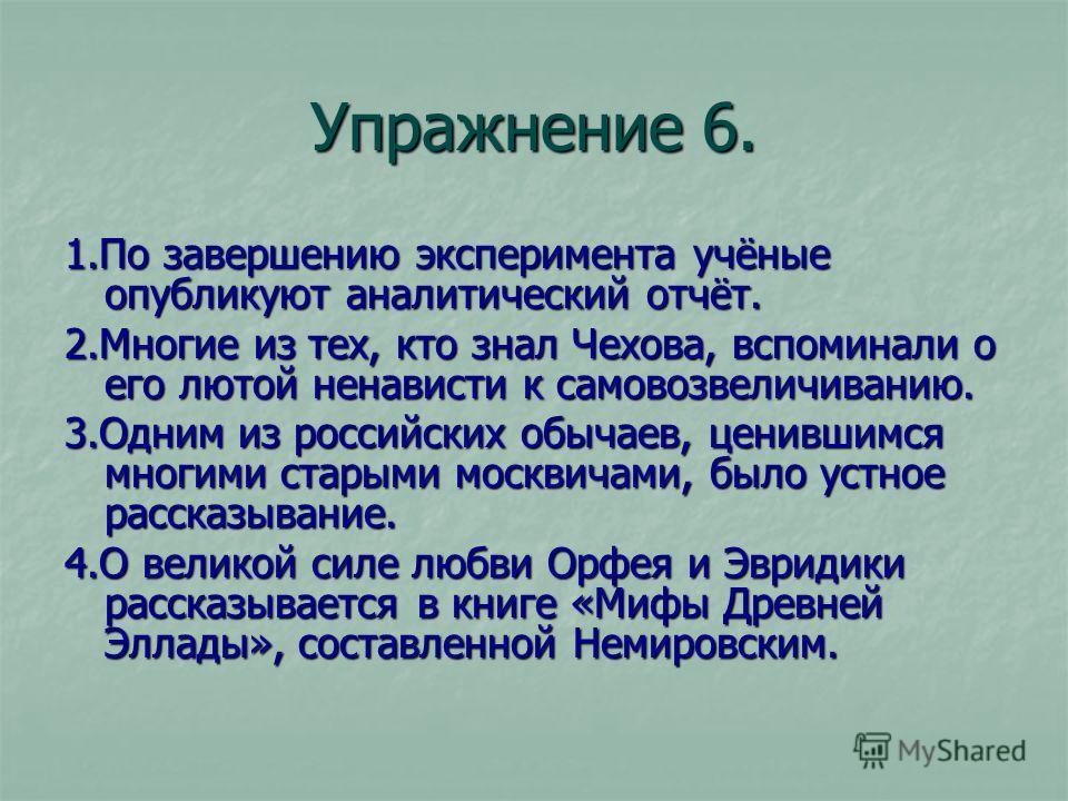 Упражнение 6. 1.По завершению эксперимента учёные опубликуют аналитический отчёт. 2.Многие из тех, кто знал Чехова, вспоминали о его лютой ненависти к самовозвеличиванию. 3.Одним из российских обычаев, ценившимся многими старыми москвичами, было устн