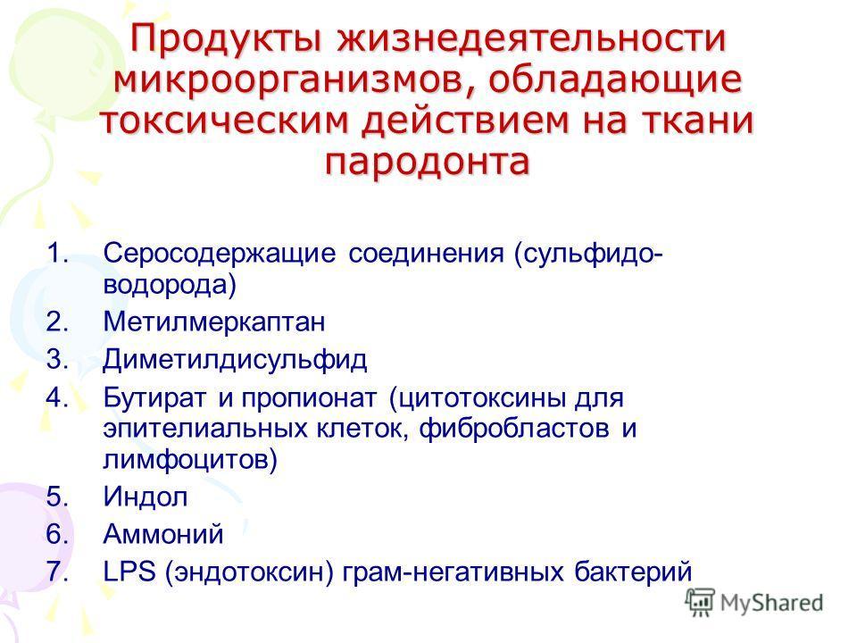 1.Серосодержащие соединения (сульфидо- водорода) 2.Метилмеркаптан 3.Диметилдисульфид 4.Бутират и пропионат (цитотоксины для эпителиальных клеток, фибробластов и лимфоцитов) 5.Индол 6.Аммоний 7.LPS (эндотоксин) грам-негативных бактерий Продукты жизнед