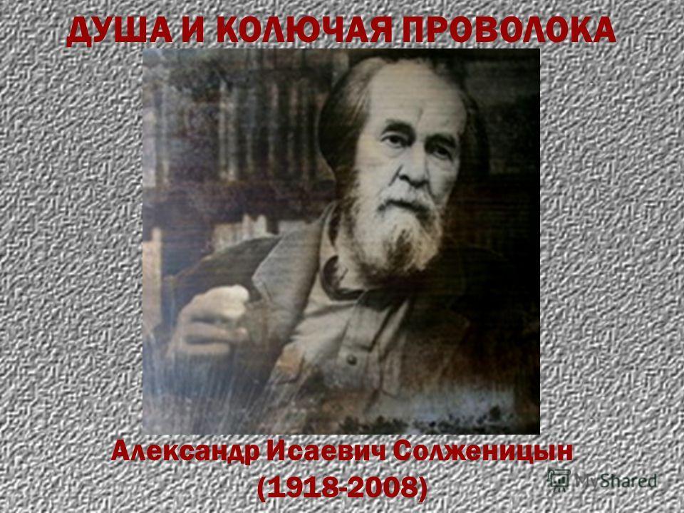 Александр Исаевич Солженицын (1918-2008) ДУША И КОЛЮЧАЯ ПРОВОЛОКА