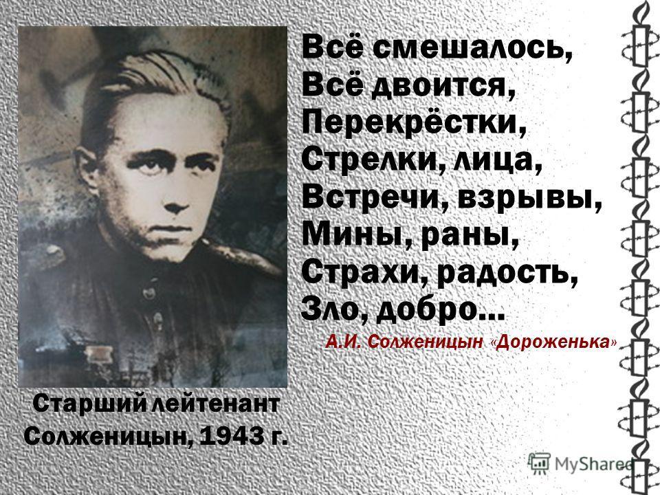 Старший лейтенант Солженицын, 1943 г. Всё смешалось, Всё двоится, Перекрёстки, Стрелки, лица, Встречи, взрывы, Мины, раны, Страхи, радость, Зло, добро… А.И. Солженицын «Дороженька»