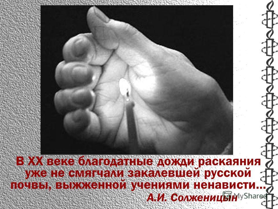 В ХХ веке благодатные дожди раскаяния уже не смягчали закалевшей русской почвы, выжженной учениями ненависти… А.И. Солженицын