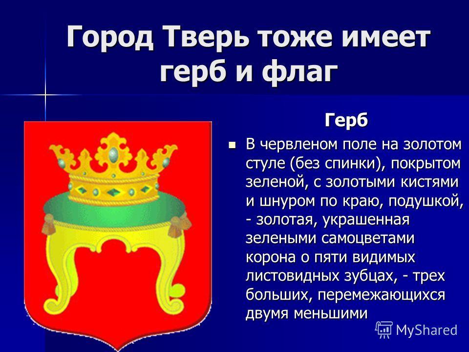 Город Тверь тоже имеет герб и флаг Герб В червленом поле на золотом стуле (без спинки), покрытом зеленой, с золотыми кистями и шнуром по краю, подушкой, - золотая, украшенная зелеными самоцветами корона о пяти видимых листовидных зубцах, - трех больш