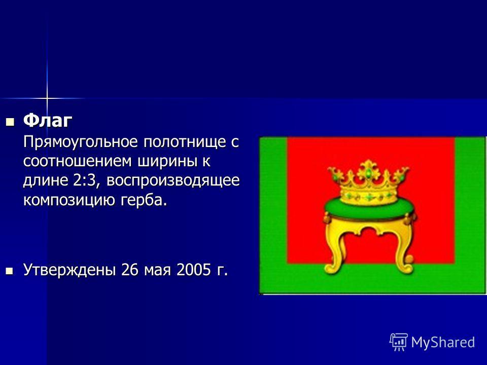Флаг Прямоугольное полотнище с соотношением ширины к длине 2:3, воспроизводящее композицию герба. Утверждены 26 мая 2005 г.