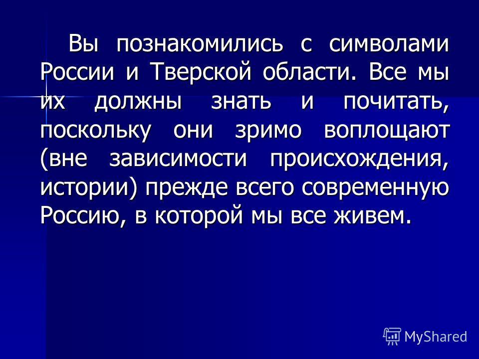 Вы познакомились с символами России и Тверской области. Все мы их должны знать и почитать, поскольку они зримо воплощают (вне зависимости происхождения, истории) прежде всего современную Россию, в которой мы все живем.