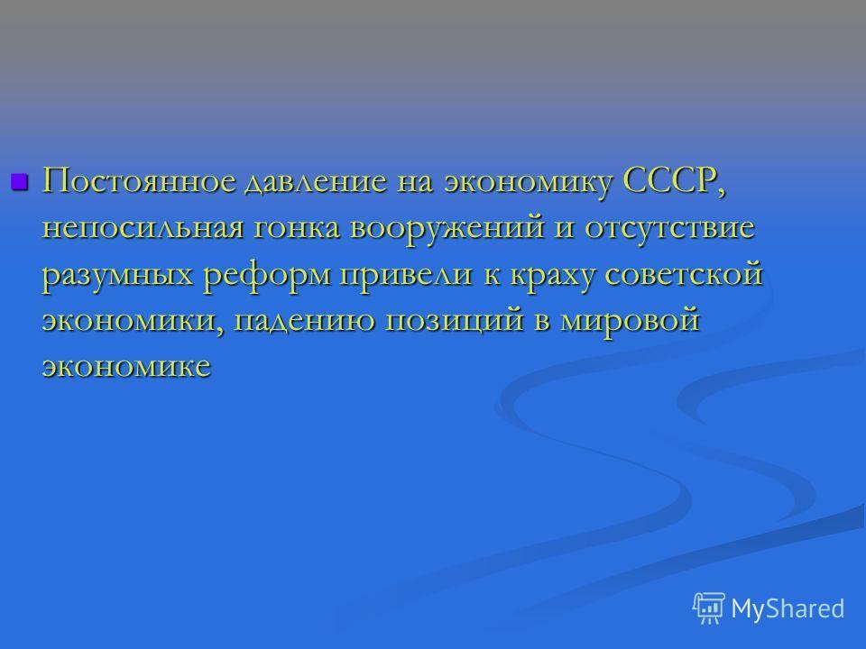 Постоянное давление на экономику СССР, непосильная гонка вооружений и отсутствие разумных реформ привели к краху советской экономики, падению позиций в мировой экономике