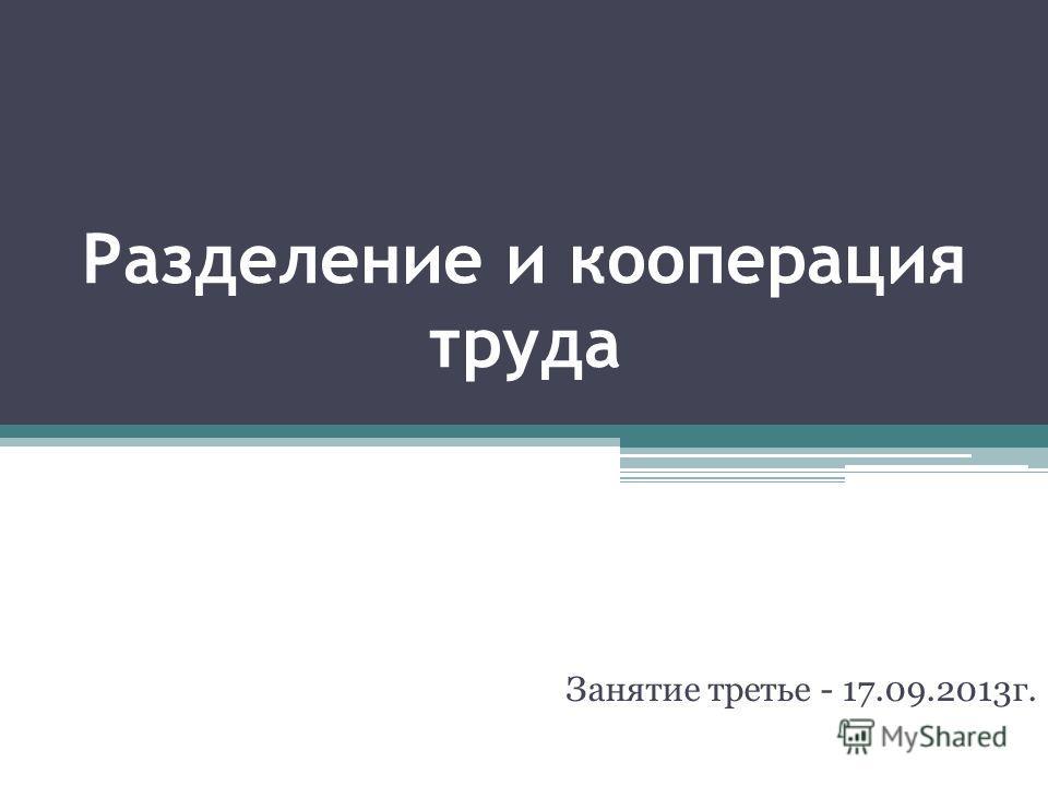 Разделение и кооперация труда Занятие третье - 17.09.2013г.