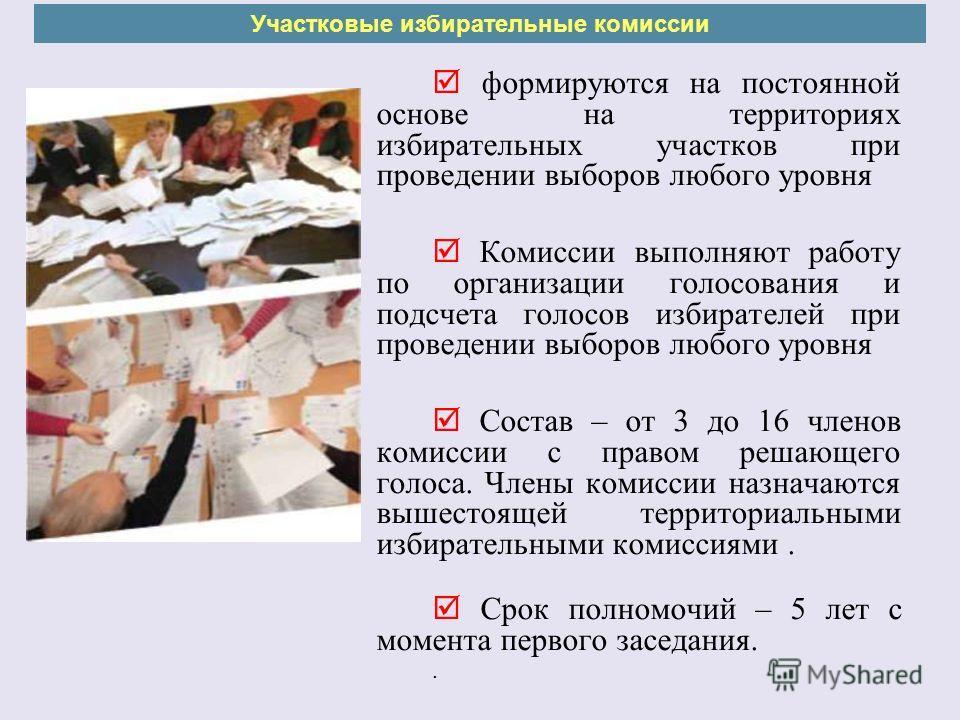 формируются на постоянной основе на территориях избирательных участков при проведении выборов любого уровня Комиссии выполняют работу по организации голосования и подсчета голосов избирателей при проведении выборов любого уровня Состав – от 3 до 16 ч