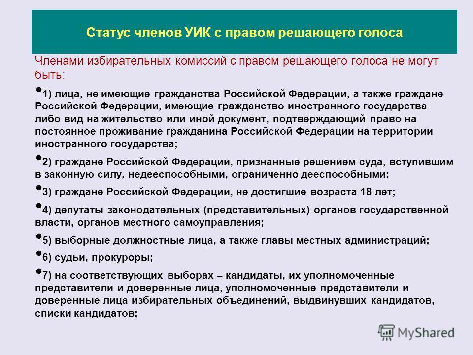 Членами избирательных комиссий с правом решающего голоса не могут быть: 1) лица, не имеющие гражданства Российской Федерации, а также граждане Российской Федерации, имеющие гражданство иностранного государства либо вид на жительство или иной документ