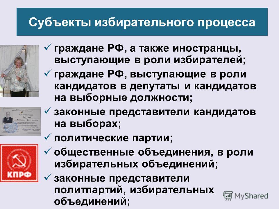 Субъекты избирательного процесса граждане РФ, а также иностранцы, выступающие в роли избирателей; граждане РФ, выступающие в роли кандидатов в депутаты и кандидатов на выборные должности; законные представители кандидатов на выборах; политические пар