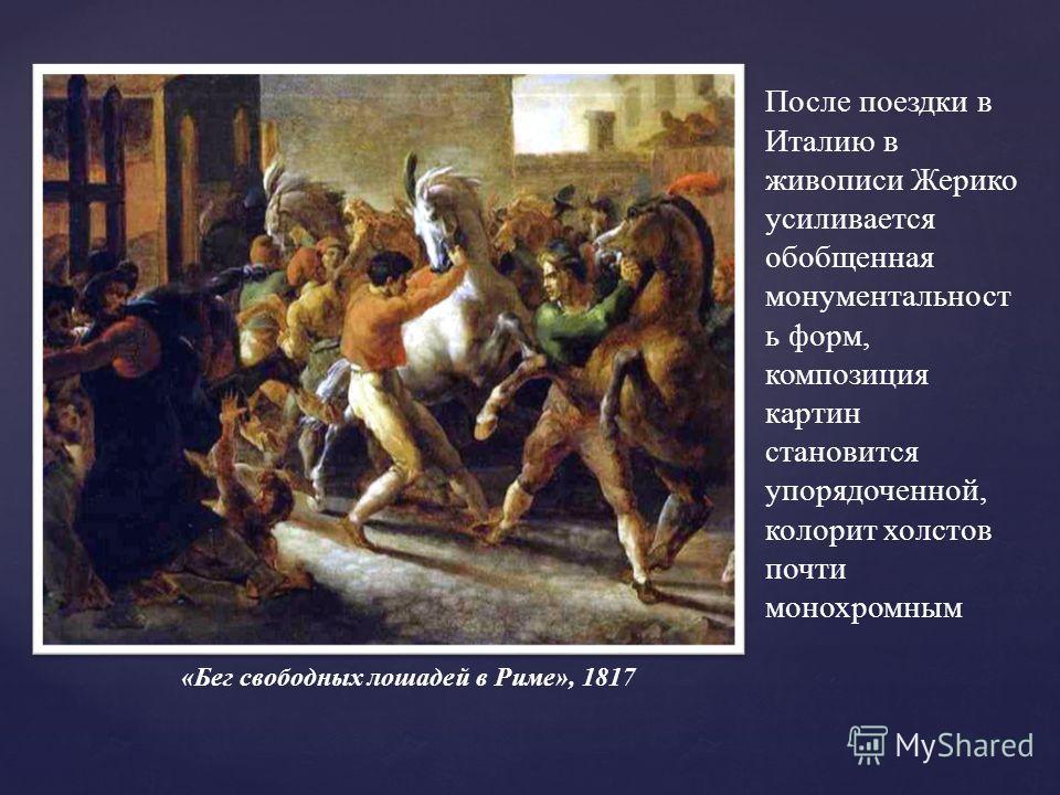 После поездки в Италию в живописи Жерико усиливается обобщенная монументальност ь форм, композиция картин становится упорядоченной, колорит холстов почти монохромным «Бег свободных лошадей в Риме», 1817