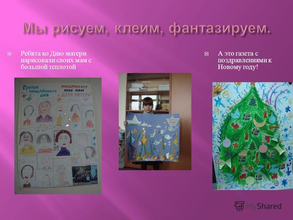 Ребята ко Дню матери нарисовали своих мам с большой теплотой А это газета с поздравлениями к Новому году !