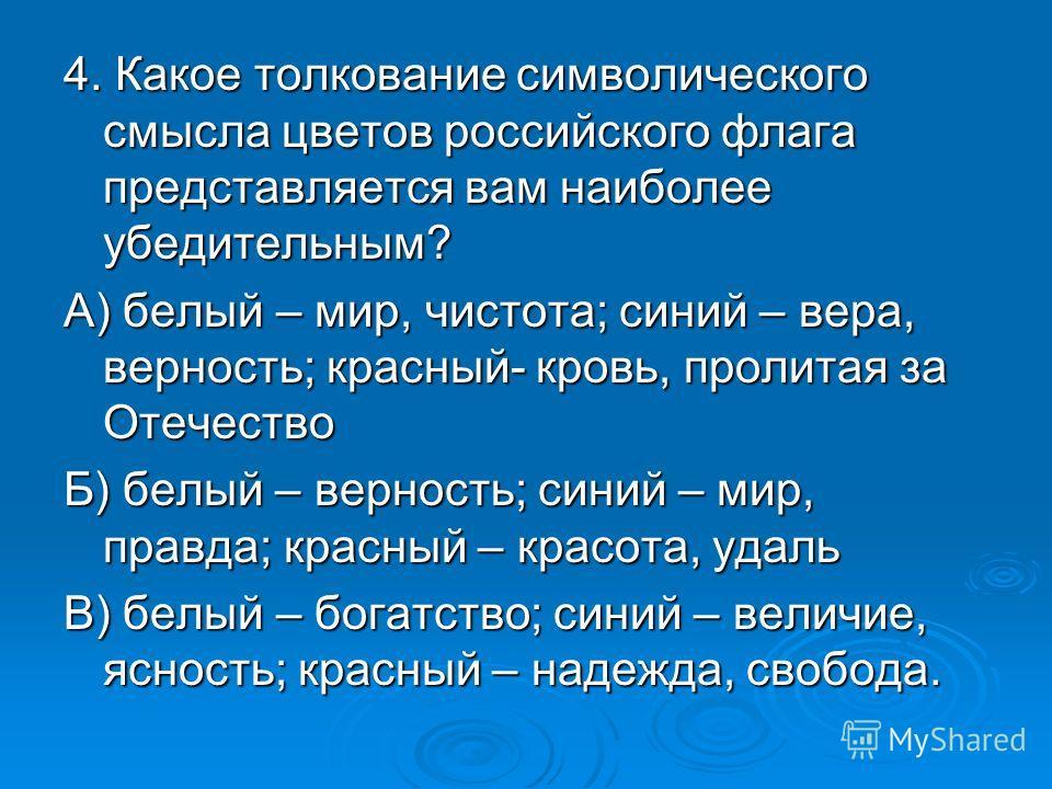 4. Какое толкование символического смысла цветов российского флага представляется вам наиболее убедительным? А) белый – мир, чистота; синий – вера, верность; красный- кровь, пролитая за Отечество Б) белый – верность; синий – мир, правда; красный – кр