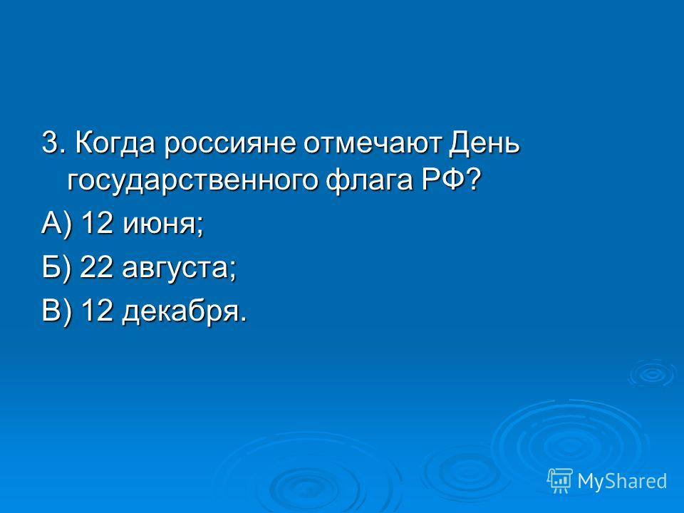 3. Когда россияне отмечают День государственного флага РФ? А) 12 июня; Б) 22 августа; В) 12 декабря.
