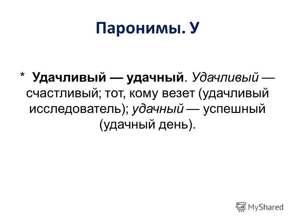 Паронимы. У * Удачливый удачный. Удачливый счастливый; тот, кому везет (удачливый исследователь); удачный успешный (удачный день).