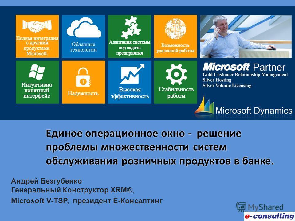Андрей Безгубенко Генеральный Конструктор XRM®, Microsoft V-TSP, президент Е-Консалтинг Единое операционное окно - решение проблемы множественности систем обслуживания розничных продуктов в банке.
