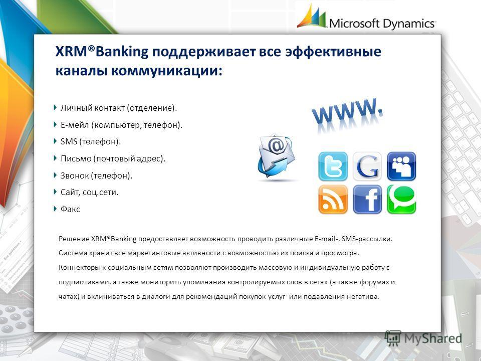 XRM®Banking поддерживает все эффективные каналы коммуникации: Личный контакт (отделение). Е-мейл (компьютер, телефон). SMS (телефон). Письмо (почтовый адрес). Звонок (телефон). Сайт, соц.сети. Факс Решение XRM®Banking предоставляет возможность провод