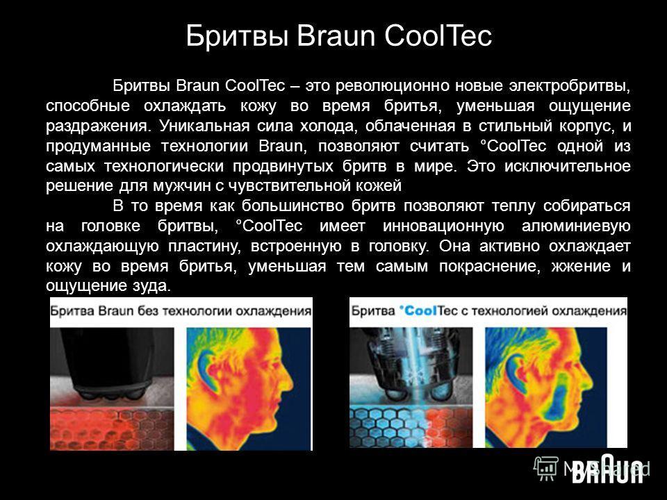 Бритвы Braun CoolTec Бритвы Braun CoolTec – это революционно новые электробритвы, способные охлаждать кожу во время бритья, уменьшая ощущение раздражения. Уникальная сила холода, облаченная в стильный корпус, и продуманные технологии Braun, позволяют