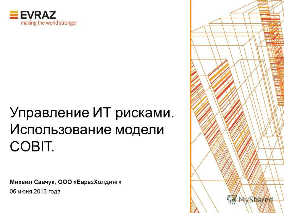 Управление ИТ рисками. Использование модели COBIT. 06 июня 2013 года Михаил Савчук, ООО «ЕвразХолдинг»