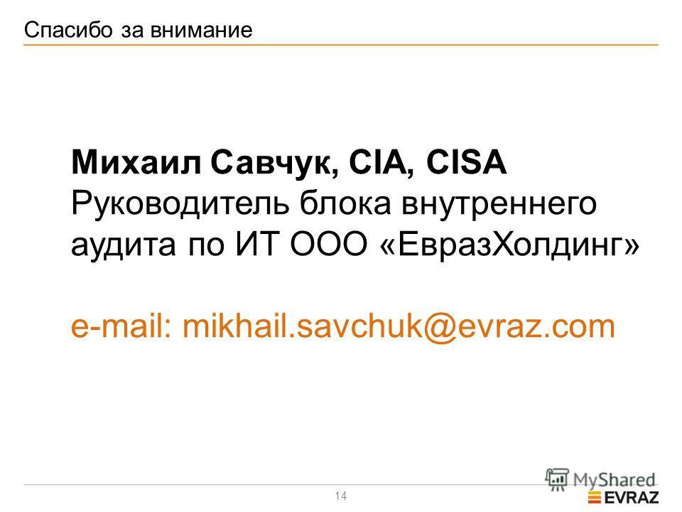14 Спасибо за внимание Михаил Савчук, CIA, CISA Руководитель блока внутреннего аудита по ИТ ООО «ЕвразХолдинг» e-mail: mikhail.savchuk@evraz.com