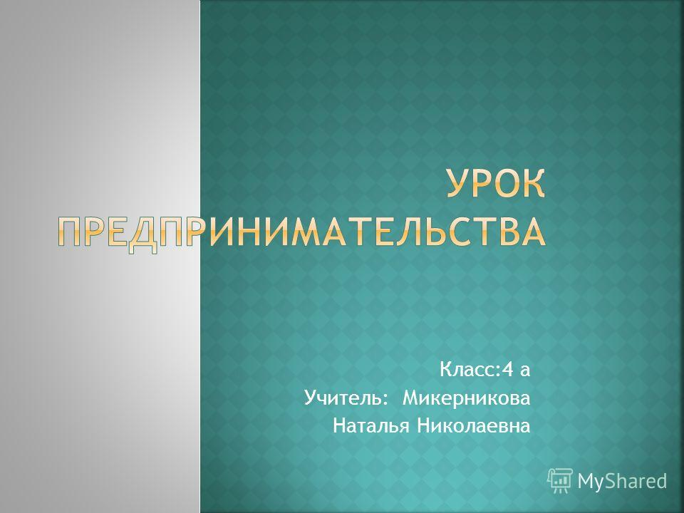Класс:4 а Учитель: Микерникова Наталья Николаевна