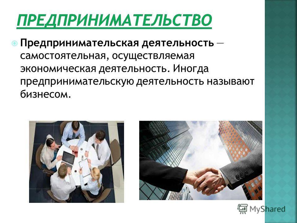 Предпринимательская деятельность самостоятельная, осуществляемая экономическая деятельность. Иногда предпринимательскую деятельность называют бизнесом.