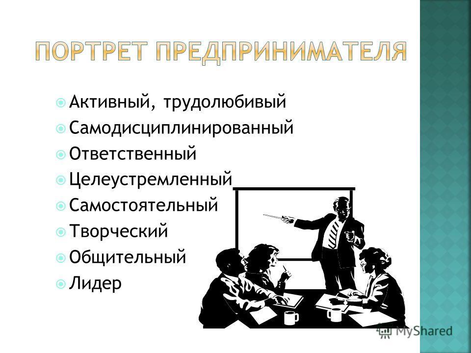Активный, трудолюбивый Самодисциплинированный Ответственный Целеустремленный Самостоятельный Творческий Общительный Лидер