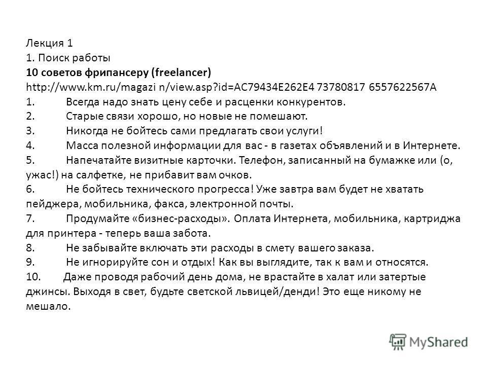 Лекция 1 1. Поиск работы 10 советов фрипансеру (freelancer) http://www.km.ru/magazi n/view.asp?id=AC79434E262E4 73780817 6557622567А 1. Всегда надо знать цену себе и расценки конкурентов. 2. Старые связи хорошо, но новые не помешают. 3. Никогда не бо