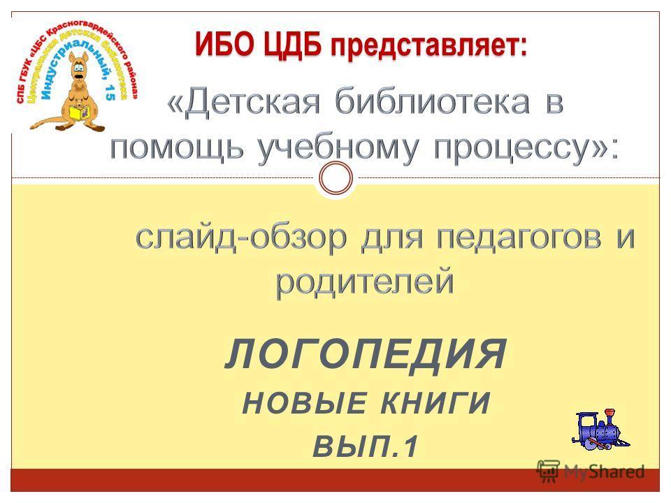 ЛОГОПЕДИЯ НОВЫЕ КНИГИ ВЫП.1 ИБО ЦДБ представляет: