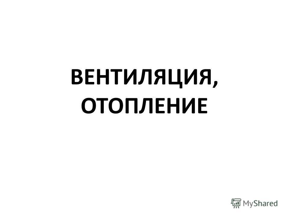 ВЕНТИЛЯЦИЯ, ОТОПЛЕНИЕ