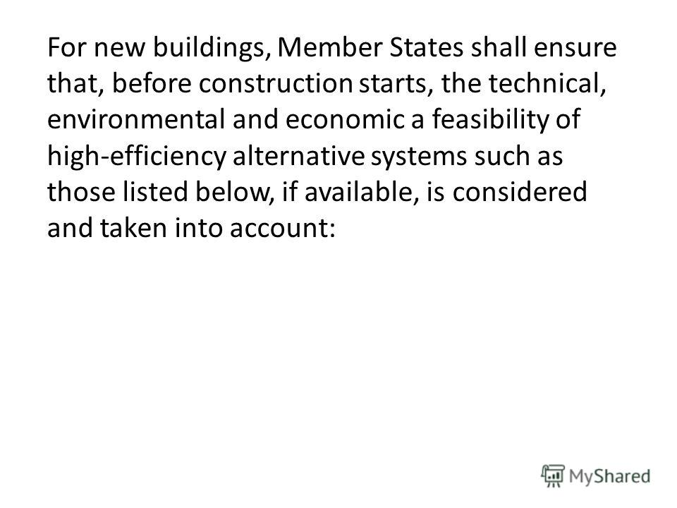 For new buildings, Member States shall ensure that, before construction starts, the technical, environmental and economic а feasibility of high-efficiency alternative systems such as those listed below, if available, is considered and taken into acco