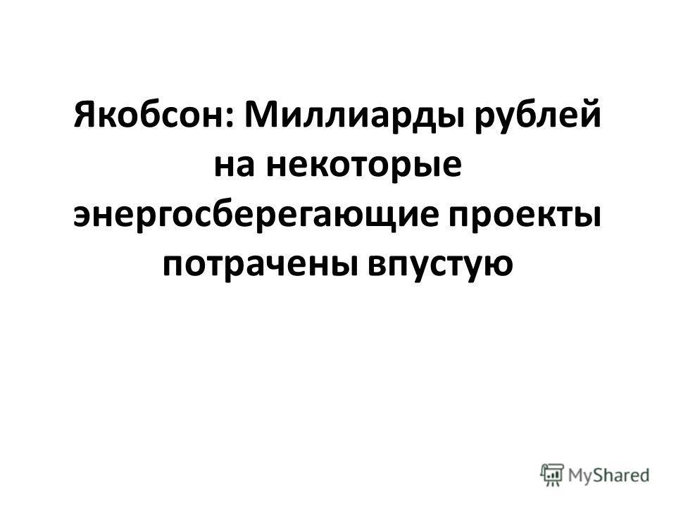Якобсон: Миллиарды рублей на некоторые энергосберегающие проекты потрачены впустую