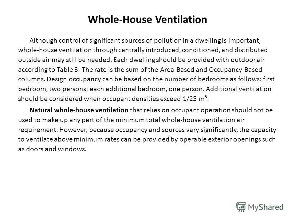Whole-House Ventilation Although control of significant sources of pollution in a dwelling is important, whole-house ventilation through centrally introduced, conditioned, and distributed outside air may still be needed. Each dwelling should be provi