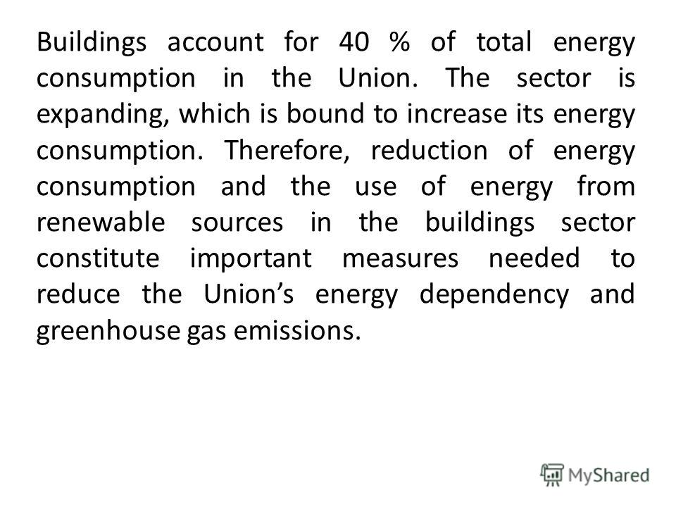 Buildings account for 40 % of total energy consumption in the Union. The sector is expanding, which is bound to increase its energy consumption. Therefore, reduction of energy consumption and the use of energy from renewable sources in the buildings