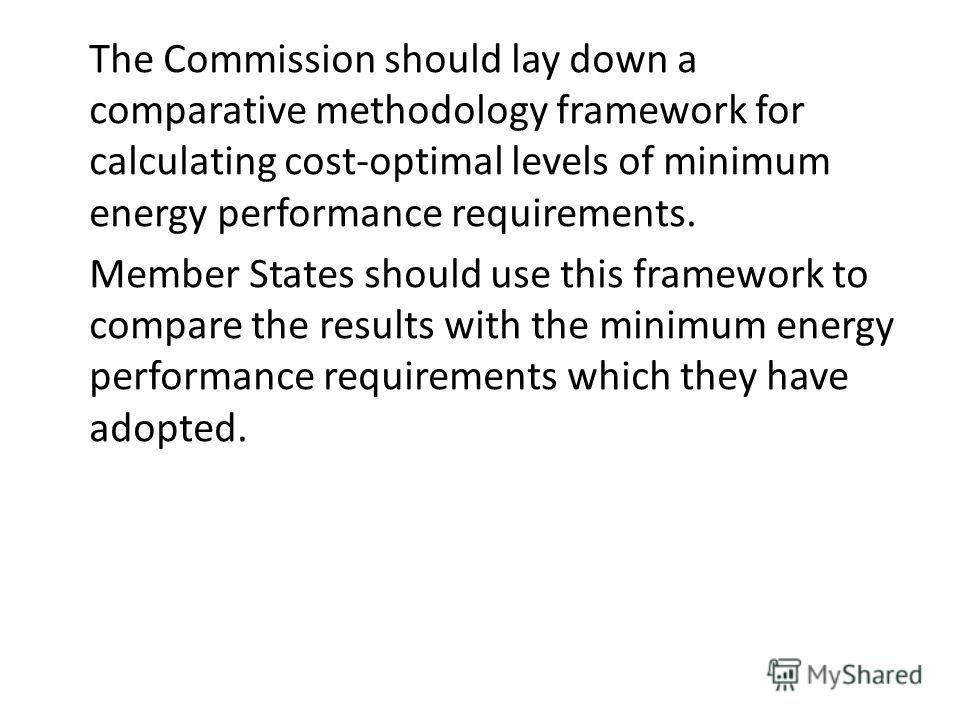The Commission should lay down a сomparative methodology framework for calculating cost-optimal levels of minimum energy performance requirements. Member States should use this framework to compare the results with the minimum energy performance requ