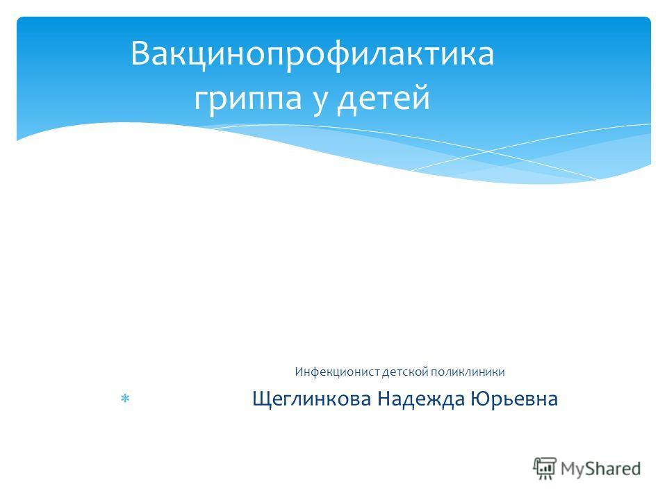 Инфекционист детской поликлиники Щеглинкова Надежда Юрьевна Вакцинопрофилактика гриппа у детей