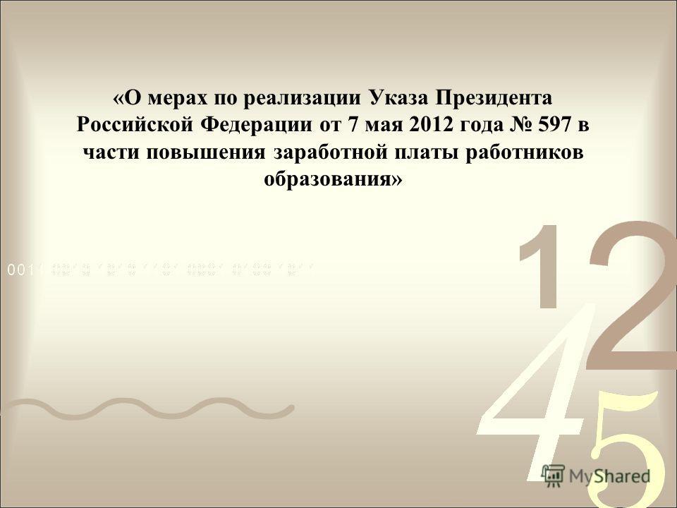 «О мерах по реализации Указа Президента Российской Федерации от 7 мая 2012 года 597 в части повышения заработной платы работников образования»