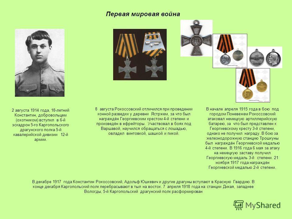 Первая мировая война 2 августа 1914 года, 18-летний Константин, добровольцем (охотником) вступил в 6-й эскадрон 5-го Каргопольского драгунского полка 5-й кавалерийской дивизии 12-й армии. 8 августа Рокоссовский отличился при проведении конной разведк