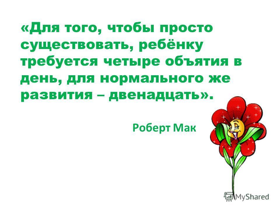 «Для того, чтобы просто существовать, ребёнку требуется четыре объятия в день, для нормального же развития – двенадцать». Роберт Мак