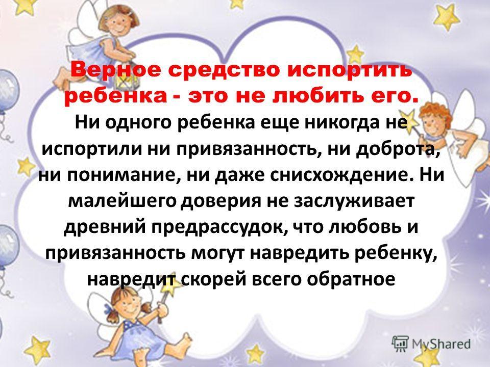 Верное средство испортить ребенка - это не любить его. Ни одного ребенка еще никогда не испортили ни привязанность, ни доброта, ни понимание, ни даже снисхождение. Ни малейшего доверия не заслуживает древний предрассудок, что любовь и привязанность м