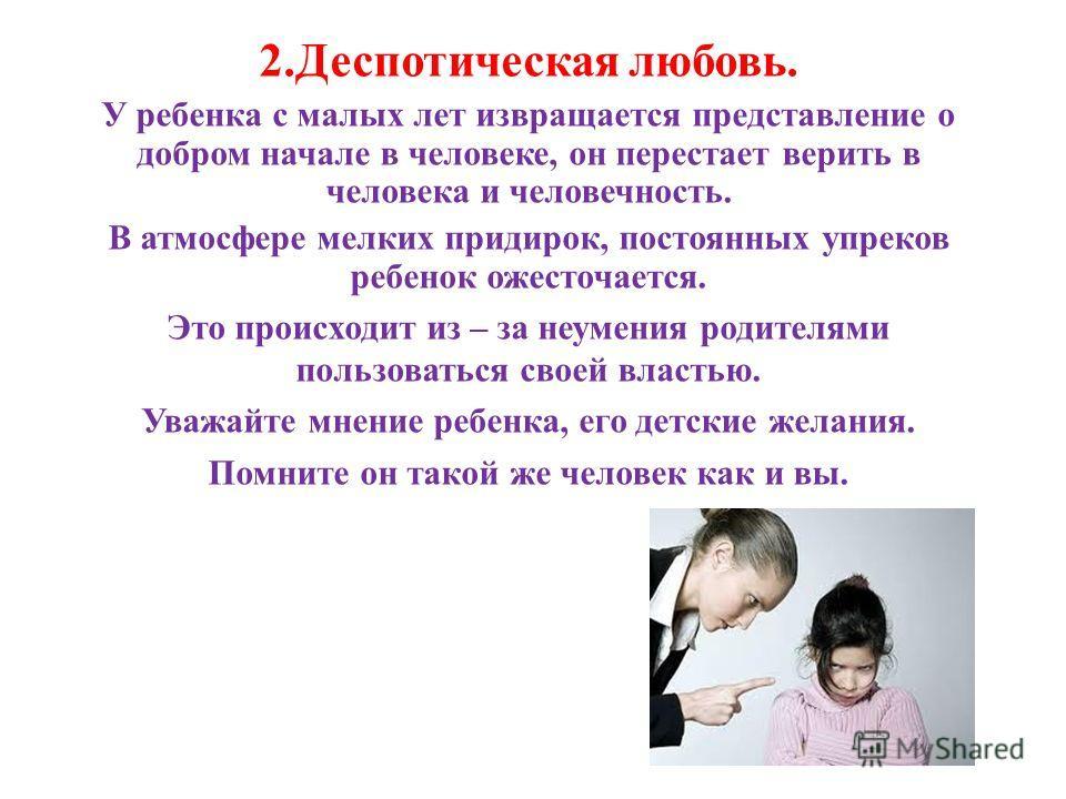 2.Деспотическая любовь. У ребенка с малых лет извращается представление о добром начале в человеке, он перестает верить в человека и человечность. В атмосфере мелких придирок, постоянных упреков ребенок ожесточается. Это происходит из – за неумения р