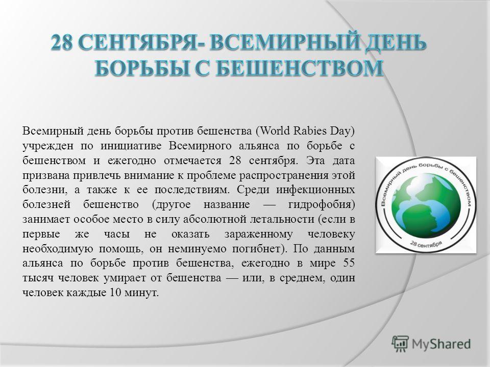 Всемирный день борьбы против бешенства (World Rabies Day) учрежден по инициативе Всемирного альянса по борьбе с бешенством и ежегодно отмечается 28 сентября. Эта дата призвана привлечь внимание к проблеме распространения этой болезни, а также к ее по
