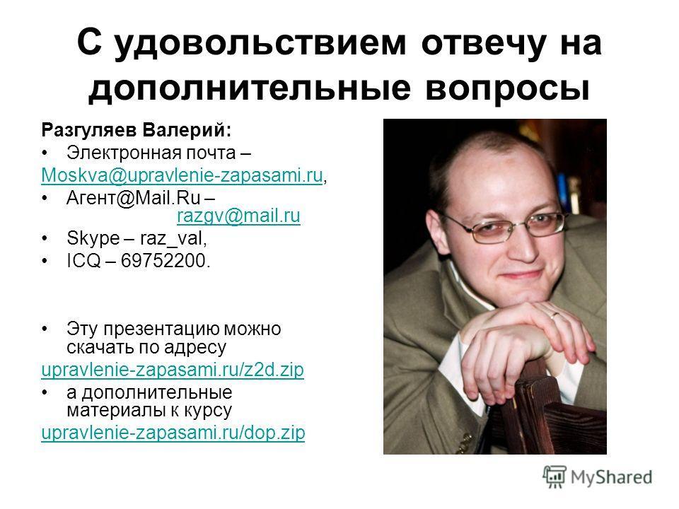 С удовольствием отвечу на дополнительные вопросы Разгуляев Валерий: Электронная почта – Moskva@upravlenie-zapasami.ruMoskva@upravlenie-zapasami.ru, Агент@Mail.Ru – razgv@mail.ru razgv@mail.ru Skype – raz_val, ICQ – 69752200. Эту презентацию можно ска