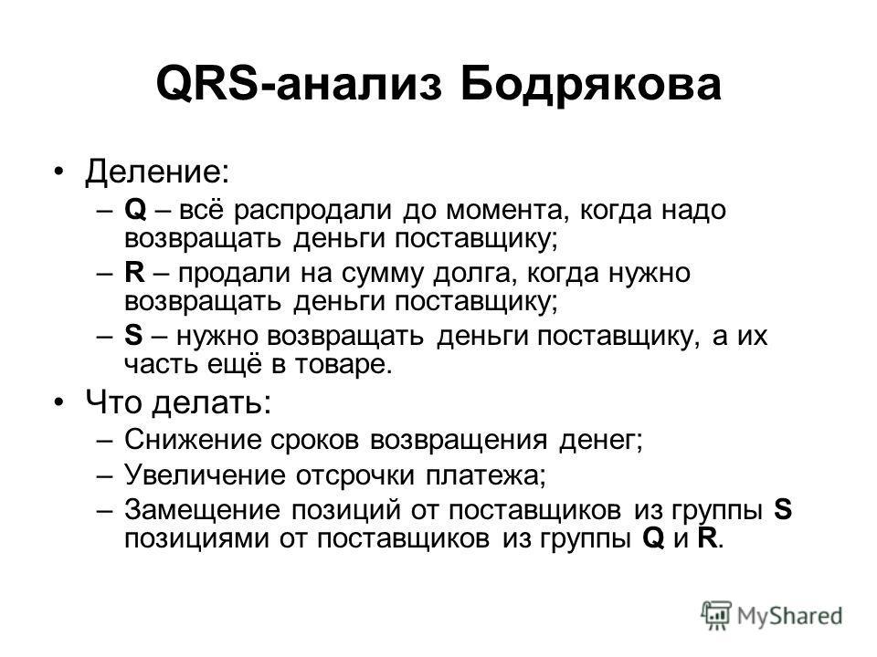 QRS-анализ Бодрякова Деление: –Q – всё распродали до момента, когда надо возвращать деньги поставщику; –R – продали на сумму долга, когда нужно возвращать деньги поставщику; –S – нужно возвращать деньги поставщику, а их часть ещё в товаре. Что делать